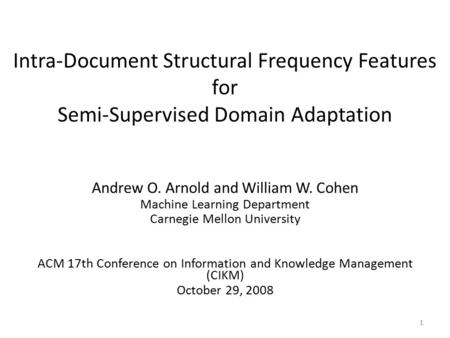 Intra-Document Structural Frequency Features for Semi-Supervised Domain Adaptation Andrew O. Arnold and William W. Cohen Machine Learning Department Carnegie.