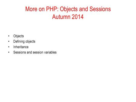 More on PHP: Objects and Sessions Autumn 2014 Objects Defining objects Inheritance Sessions and session variables.