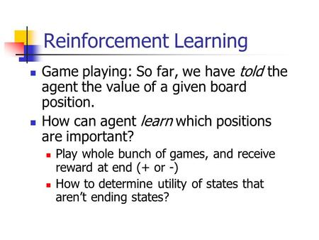 Reinforcement Learning Game playing: So far, we have told the agent the value of a given board position. How can agent learn which positions are important?