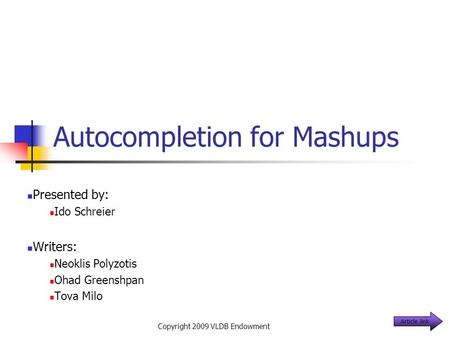 Autocompletion for Mashups Presented by: Ido Schreier Writers: Neoklis Polyzotis Ohad Greenshpan Tova Milo Copyright 2009 VLDB Endowment Article link.