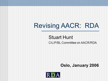 Revising AACR: RDA Stuart Hunt CILIP/BL Committee on AACR/RDA Oslo, January 2006.