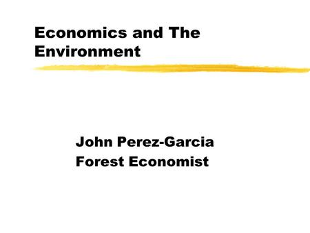 Economics and The Environment John Perez-Garcia Forest Economist.