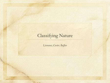 Classifying Nature Linnaeus, Cuvier, Buffon. Linnaeus (Carl von Linnae, 1707-1778) Swedish naturalist who studied medicine in the Netherlands. Main concern.