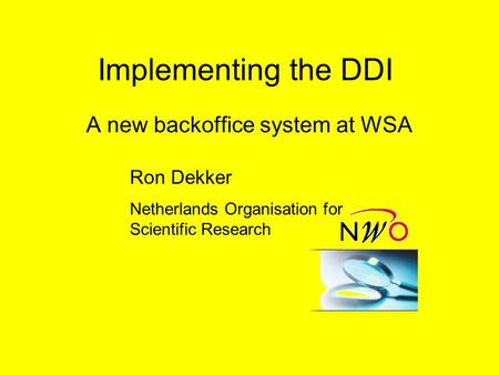 Implementing the DDI A new backoffice system at WSA Ron Dekker Netherlands Organisation for Scientific Research.