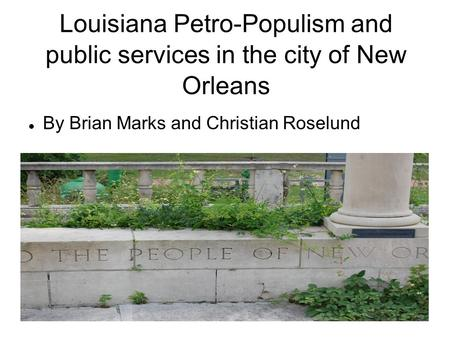 Louisiana Petro-Populism and public services in the city of New Orleans By Brian Marks and Christian Roselund.