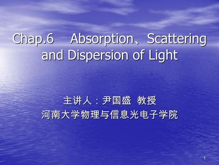 1 Chap.6 Absorption 、 Scattering and Dispersion of Light 主讲人:尹国盛 教授 河南大学物理与信息光电子学院.
