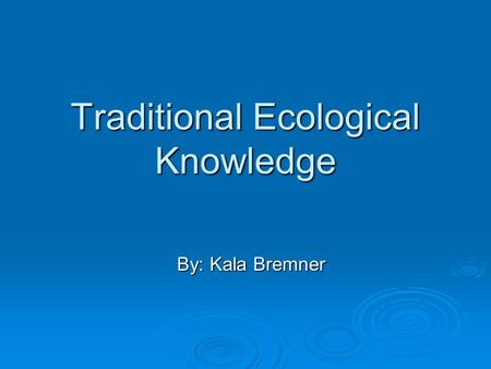 Traditional Ecological Knowledge By: Kala Bremner.