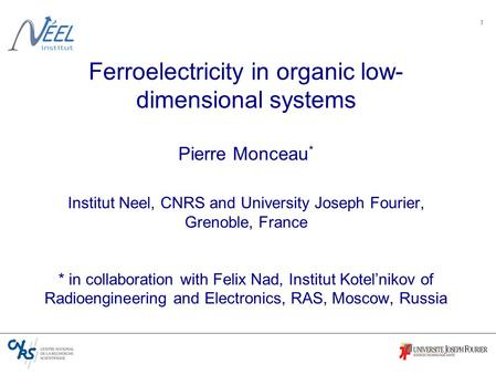 1 Ferroelectricity in organic low- dimensional systems Pierre Monceau * Institut Neel, CNRS and University Joseph Fourier, Grenoble, France * in collaboration.