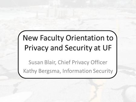 New Faculty Orientation to Privacy and Security at UF Susan Blair, Chief Privacy Officer Kathy Bergsma, Information Security.
