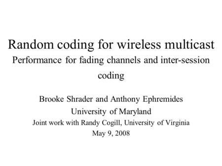 Random coding for wireless multicast Brooke Shrader and Anthony Ephremides University of Maryland Joint work with Randy Cogill, University of Virginia.