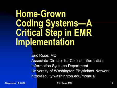December 10, 2002Eric Rose, MD1 Home-Grown Coding Systems—A Critical Step in EMR Implementation Eric Rose, MD Associate Director for Clinical Informatics.