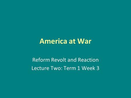 America at War Reform Revolt and Reaction Lecture Two: Term 1 Week 3.