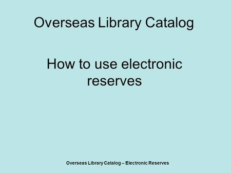 Overseas Library Catalog – Electronic Reserves Overseas Library Catalog How to use electronic reserves.