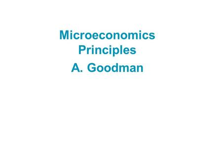 Microeconomics Principles A. Goodman Copyright © 2004 South-Western/Thomson Learning The course Class Meets: TTh 9:35 – 10:50 Office Hours: M 10-12,