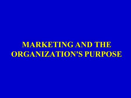 MARKETING AND THE ORGANIZATION'S PURPOSE. You will understand: The purpose of an organization is to get and keep customers. To keep customers you must.