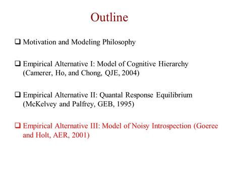 Outline  Motivation and Modeling Philosophy  Empirical Alternative I: Model of Cognitive Hierarchy (Camerer, Ho, and Chong, QJE, 2004)  Empirical Alternative.