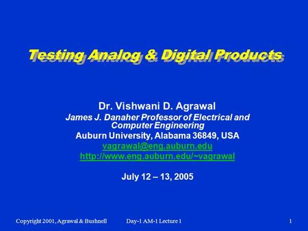 Copyright 2001, Agrawal & BushnellDay-1 AM-1 Lecture 11 Testing Analog & Digital Products Dr. Vishwani D. Agrawal James J. Danaher Professor of Electrical.