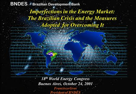 Gp / mls - jfca Brazilian Development Bank BNDES BNDES - Brazilian Development Bank 18 th World Energy Congress Buenos Aires, October 24, 2001 Francisco.