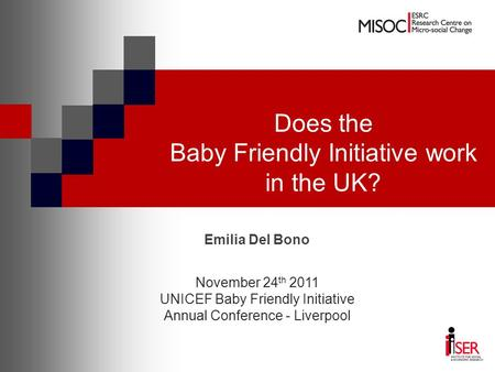 Does the Baby Friendly Initiative work in the UK? Emilia Del Bono November 24 th 2011 UNICEF Baby Friendly Initiative Annual Conference - Liverpool.