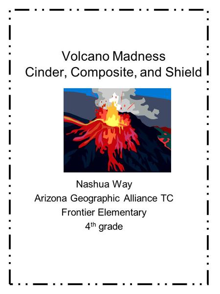 Volcano Madness Cinder, Composite, and Shield Nashua Way Arizona Geographic Alliance TC Frontier Elementary 4 th grade.