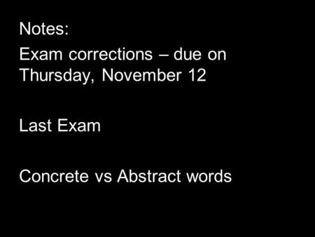 Notes: Exam corrections – due on Thursday, November 12 Last Exam Concrete vs Abstract words.