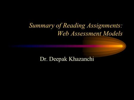 Summary of Reading Assignments: Web Assessment Models Dr. Deepak Khazanchi.