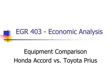 EGR 403 - Economic Analysis Equipment Comparison Honda Accord vs. Toyota Prius.