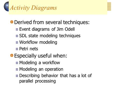Activity Diagrams Derived from several techniques: Event diagrams of Jim Odell SDL state modeling techniques Workflow modeling Petri nets Especially useful.