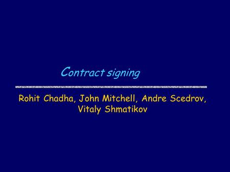 C ontract signing Rohit Chadha, John Mitchell, Andre Scedrov, Vitaly Shmatikov.