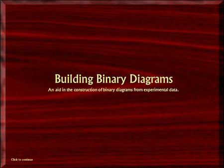 Building Binary Diagrams An aid in the construction of binary diagrams from experimental data. Click to continue.