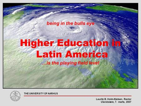 Lauritz B. Holm-Nielsen, Rector Ulandslære, 7. marts, 2007 THE UNIVERSITY OF AARHUS being in the bulls eye Higher Education in Latin America …is the playing.