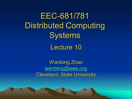 EEC-681/781 Distributed Computing Systems Lecture 10 Wenbing Zhao Cleveland State University.