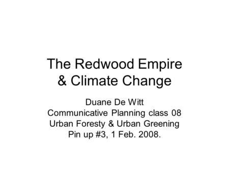 The Redwood Empire & Climate Change Duane De Witt Communicative Planning class 08 Urban Foresty & Urban Greening Pin up #3, 1 Feb. 2008.