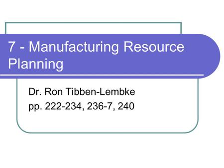 7 - Manufacturing Resource Planning Dr. Ron Tibben-Lembke pp. 222-234, 236-7, 240.