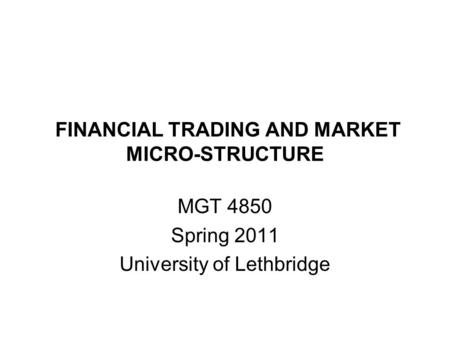 FINANCIAL TRADING AND MARKET MICRO-STRUCTURE MGT 4850 Spring 2011 University of Lethbridge.