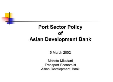 Port Sector Policy of Asian Development Bank 5 March 2002 Makoto Mizutani Transport Economist Asian Development Bank.