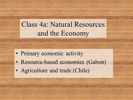 Class 4a: Natural Resources and the Economy Primary economic activity Resource-based economies (Gabon) Agriculture and trade (Chile)