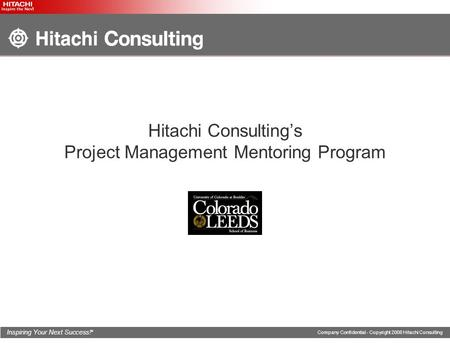Inspiring Your Next Success! ® Company Confidential - Copyright 2008 Hitachi Consulting Hitachi Consulting's Project Management Mentoring Program.