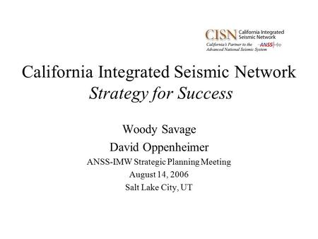 California Integrated Seismic Network Strategy for Success Woody Savage David Oppenheimer ANSS-IMW Strategic Planning Meeting August 14, 2006 Salt Lake.