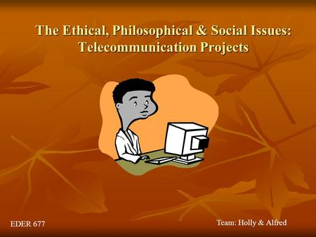 The Ethical, Philosophical & Social Issues: Telecommunication Projects EDER 677 Team: Holly & Alfred.