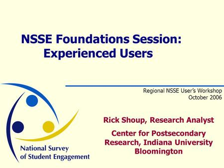 Rick Shoup, Research Analyst Center for Postsecondary Research, Indiana University Bloomington NSSE Foundations Session: Experienced Users Regional NSSE.