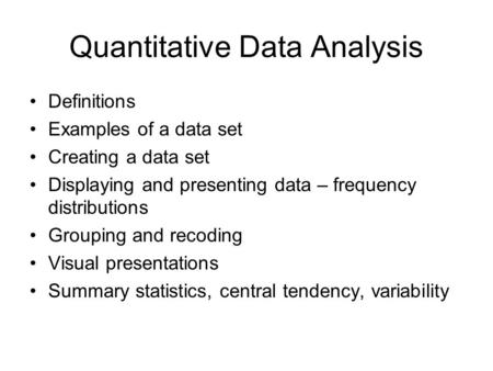 Quantitative Data Analysis Definitions Examples of a data set Creating a data set Displaying and presenting data – frequency distributions Grouping and.