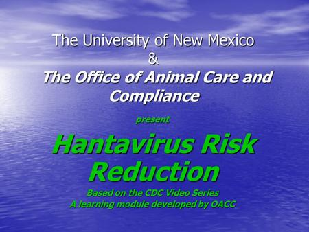 The University of New Mexico & The Office of Animal Care and Compliance present Hantavirus Risk Reduction Based on the CDC Video Series A learning module.