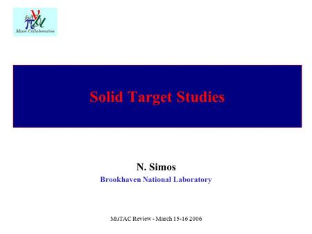 MuTAC Review - March 15-16 2006 Solid Target Studies N. Simos Brookhaven National Laboratory.