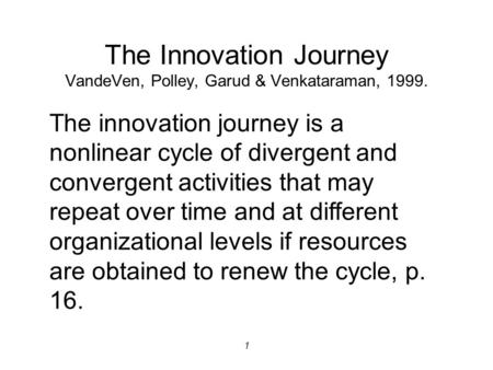 1 The Innovation Journey VandeVen, Polley, Garud & Venkataraman, 1999. The innovation journey is a nonlinear cycle of divergent and convergent activities.