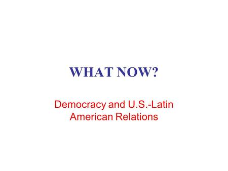 WHAT NOW? Democracy and U.S.-Latin American Relations.