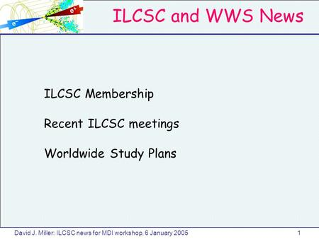 ILCSC and WWS News David J. Miller: ILCSC news for MDI workshop, 6 January 20051 ILCSC Membership Recent ILCSC meetings Worldwide Study Plans.
