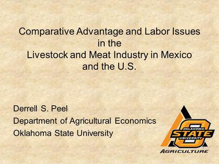Comparative Advantage and Labor Issues in the Livestock and Meat Industry in Mexico and the U.S. Derrell S. Peel Department of Agricultural Economics Oklahoma.