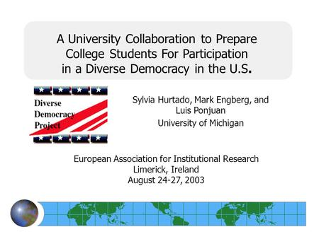 A University Collaboration to Prepare College Students For Participation in a Diverse Democracy in the U.S. Sylvia Hurtado, Mark Engberg, and Luis Ponjuan.