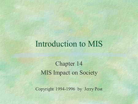 Introduction to MIS Chapter 14 MIS Impact on Society Copyright 1994-1996 by Jerry Post.